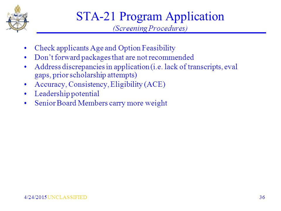UNCLASSIFIED4/24/2015 36 STA-21 Program Application (Screening Procedures) Check applicants Age and Option Feasibility Don't forward packages that are not recommended Address discrepancies in application (i.e.
