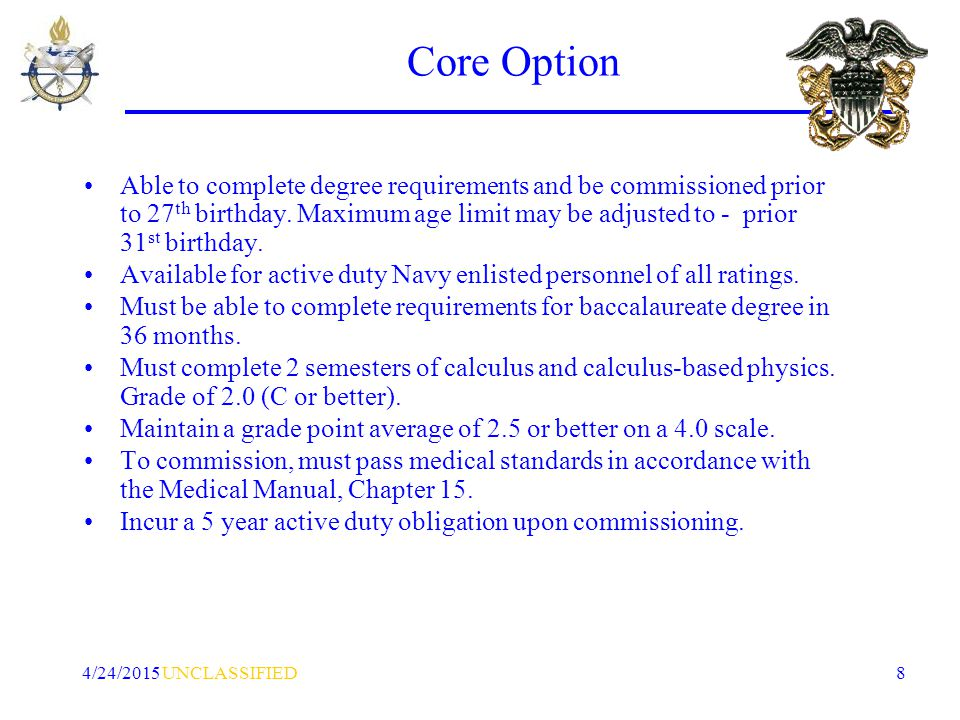 UNCLASSIFIED4/24/2015 8 Core Option Able to complete degree requirements and be commissioned prior to 27 th birthday.