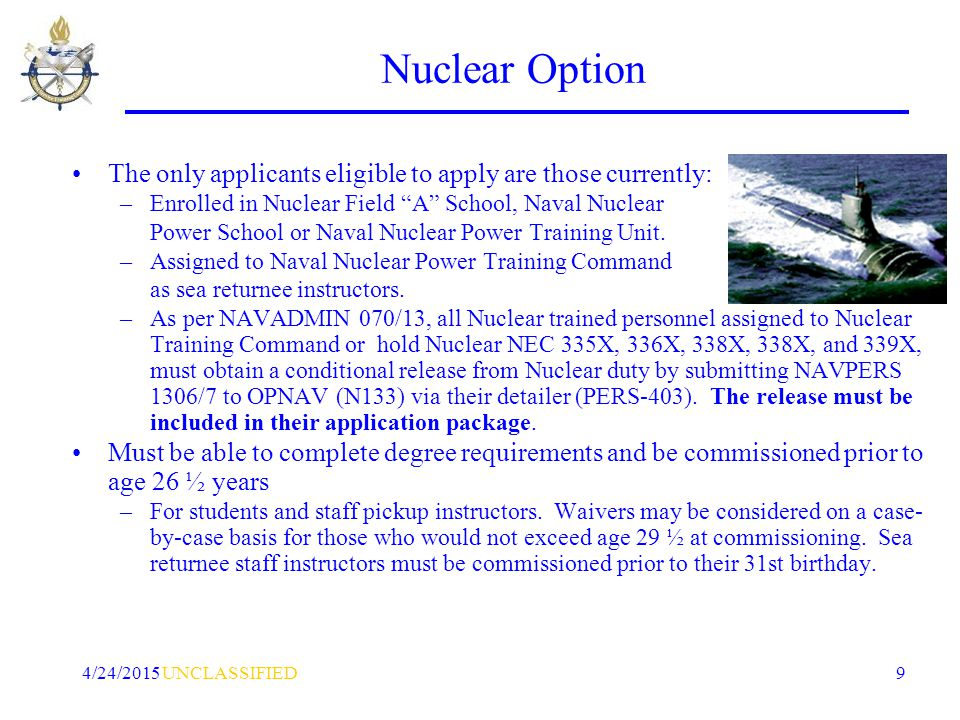 UNCLASSIFIED4/24/2015 9 Nuclear Option The only applicants eligible to apply are those currently: –Enrolled in Nuclear Field A School, Naval Nuclear Power School or Naval Nuclear Power Training Unit.