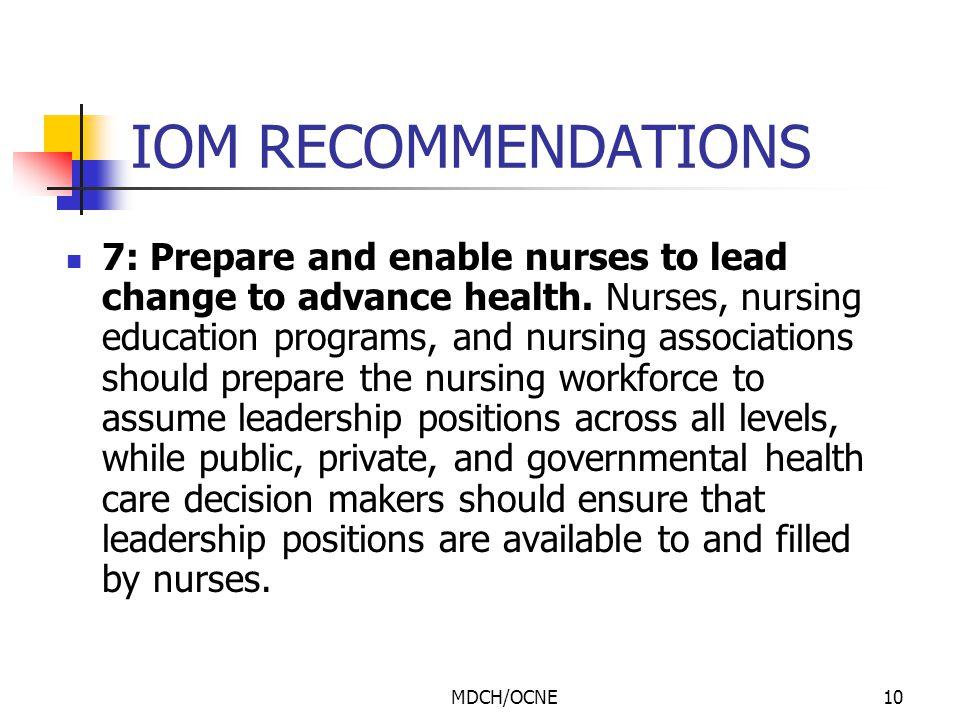 MDCH/OCNE10 IOM RECOMMENDATIONS 7: Prepare and enable nurses to lead change to advance health. Nurses, nursing education programs, and nursing associa