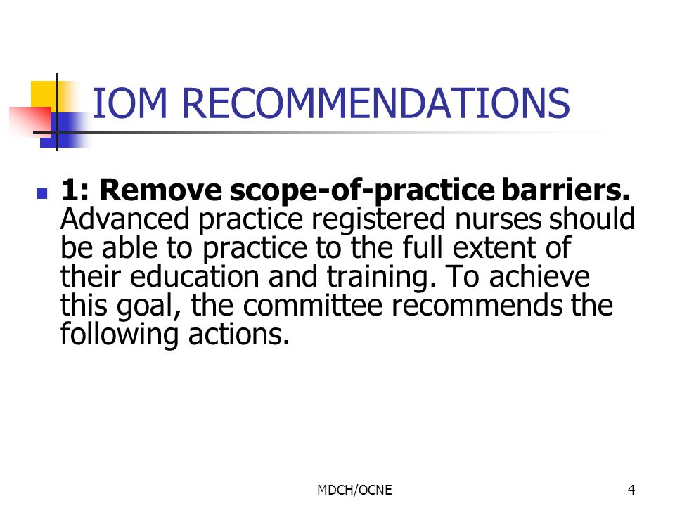 MDCH/OCNE4 IOM RECOMMENDATIONS 1: Remove scope-of-practice barriers. Advanced practice registered nurses should be able to practice to the full extent