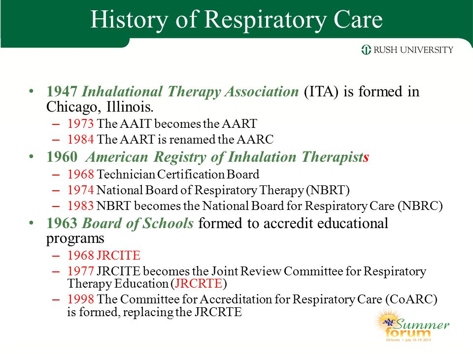 History of Respiratory Care 1947 Inhalational Therapy Association (ITA) is formed in Chicago, Illinois. – 1973 The AAIT becomes the AART – 1984 The AA