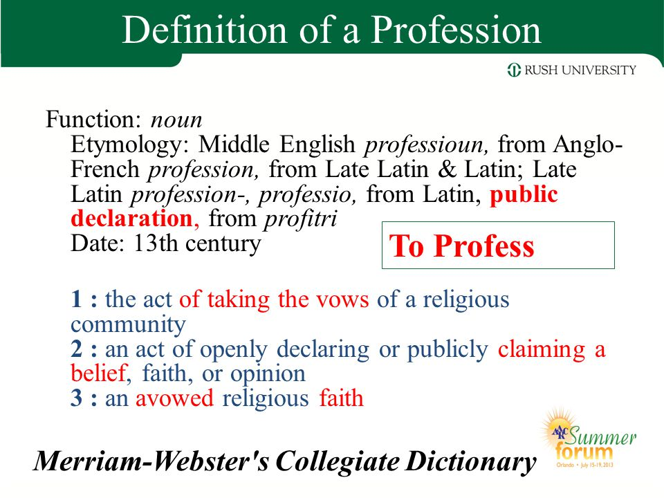 Merriam-Webster s Collegiate Dictionary 4 a : a calling requiring specialized knowledge and often long and intensive academic preparation 4b : a principal calling, vocation, or employment 4c : the whole body of persons engaged in a calling Definition of a Profession