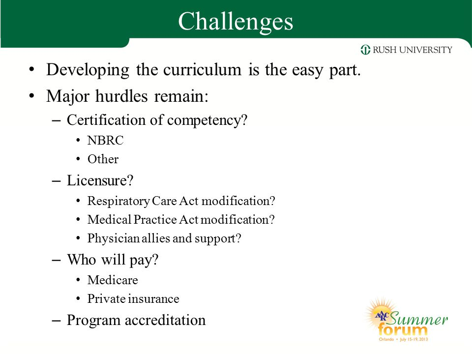 Challenges Developing the curriculum is the easy part. Major hurdles remain: – Certification of competency? NBRC Other – Licensure? Respiratory Care A
