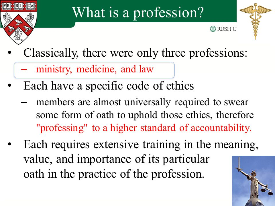 History of the Professions Medicine dates back to ancient times – Early cultures developed herbal treatments for many diseases – Surgery may have been performed in Neolithic times – Physicians practiced medicine in ancient Mesopotamia, Egypt and China Foundations of modern western medicine – Ancient Greece – Hippocrates (460-360 BC) Hippocratic Corpus Four essential humors – blood, phlegm, yellow bile and black bile Four elements – earth (cold, dry), fire (hot, dry), water (cold, moist), air (hot, moist) – Hippocratic Oath – ethical principles of behavior