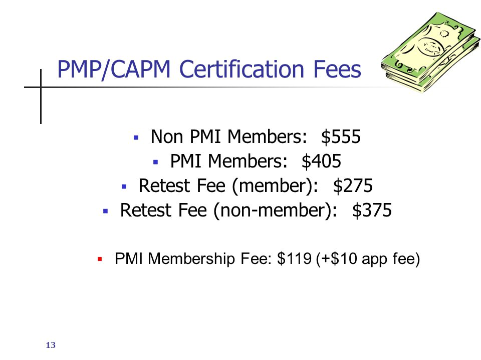 13 PMP/CAPM Certification Fees  Non PMI Members: $555  PMI Members: $405  Retest Fee (member): $275  Retest Fee (non-member): $375  PMI Membership Fee: $119 (+$10 app fee)