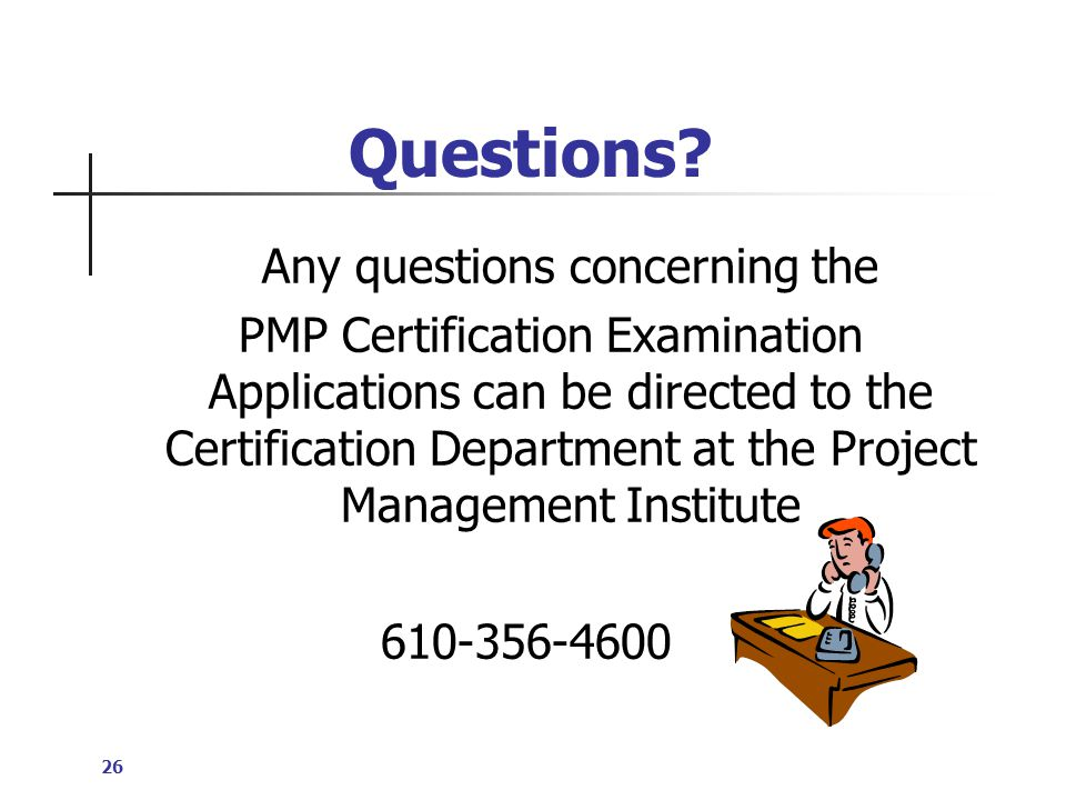 26 Any questions concerning the PMP Certification Examination Applications can be directed to the Certification Department at the Project Management Institute 610-356-4600 Questions