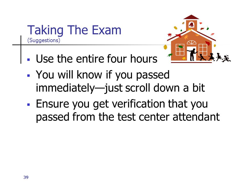39 Taking The Exam (Suggestions)  Use the entire four hours  You will know if you passed immediately—just scroll down a bit  Ensure you get verification that you passed from the test center attendant