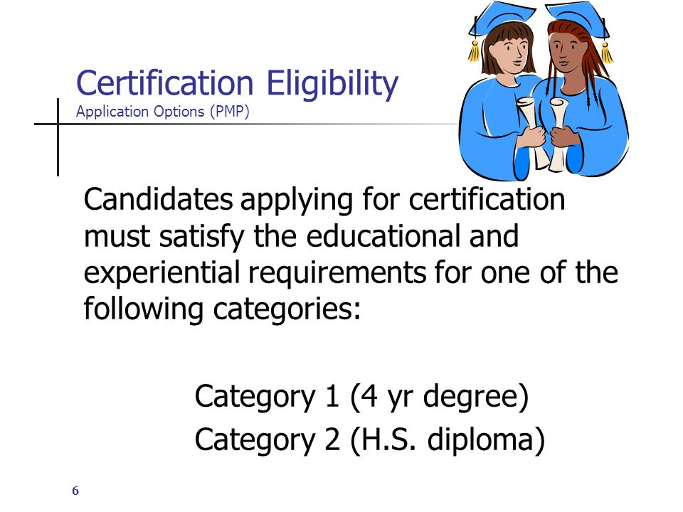 6 Certification Eligibility Application Options (PMP) Candidates applying for certification must satisfy the educational and experiential requirements for one of the following categories: Category 1 (4 yr degree) Category 2 (H.S.