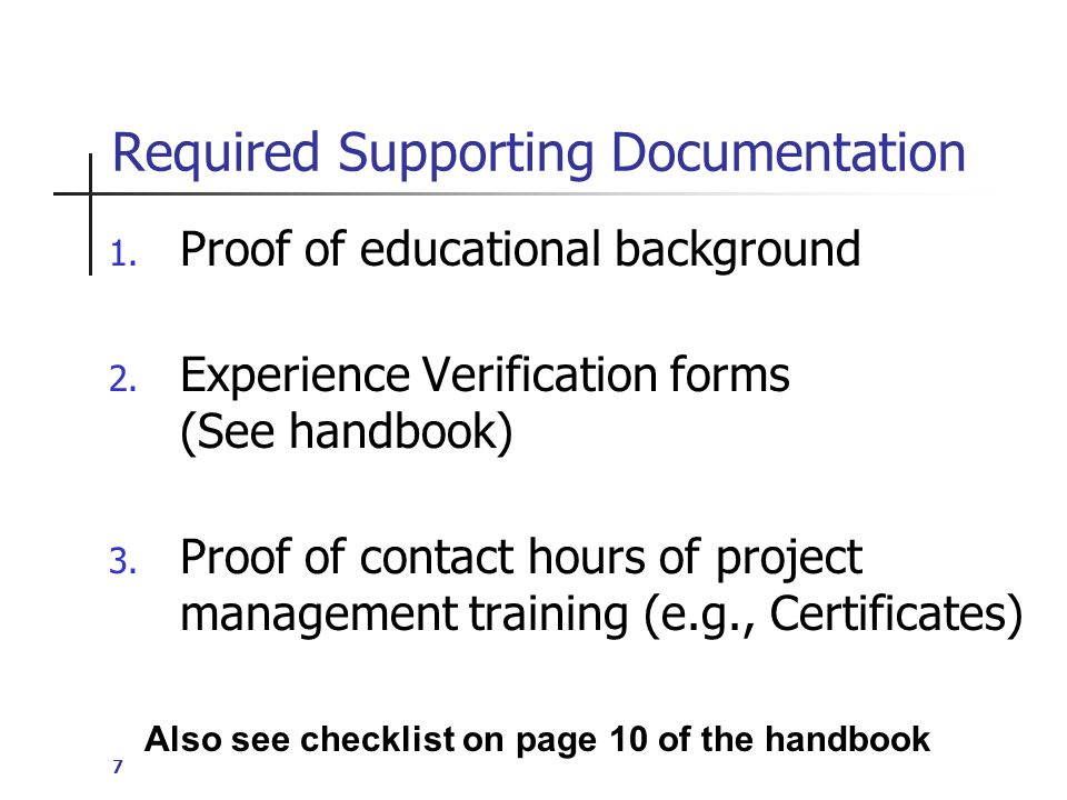 8 Certification Examination Application Process Credentials for educational background Experience Verification Form(s) (4,500 or 7,500 hours of Project Management Experience) Completed Examination Application PM Training Verification (35 hours for PMP)