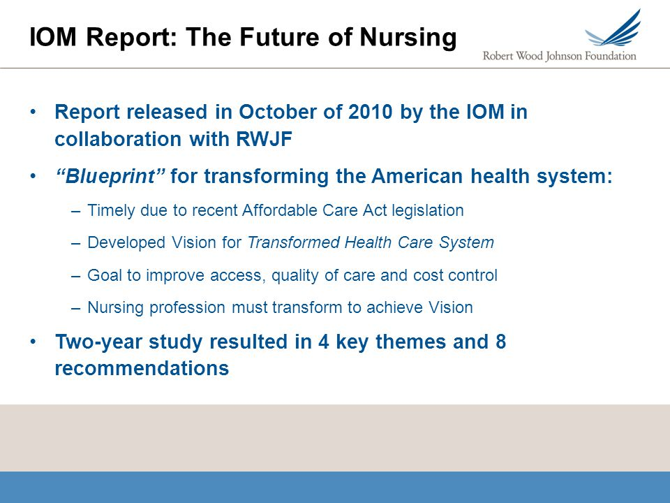 "Report released in October of 2010 by the IOM in collaboration with RWJF ""Blueprint"" for transforming the American health system: –Timely due to recen"