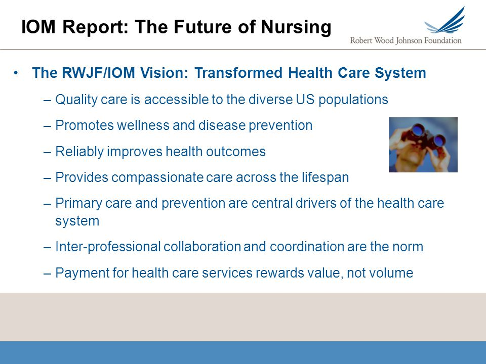 The RWJF/IOM Vision: Transformed Health Care System –Quality care is accessible to the diverse US populations –Promotes wellness and disease preventio