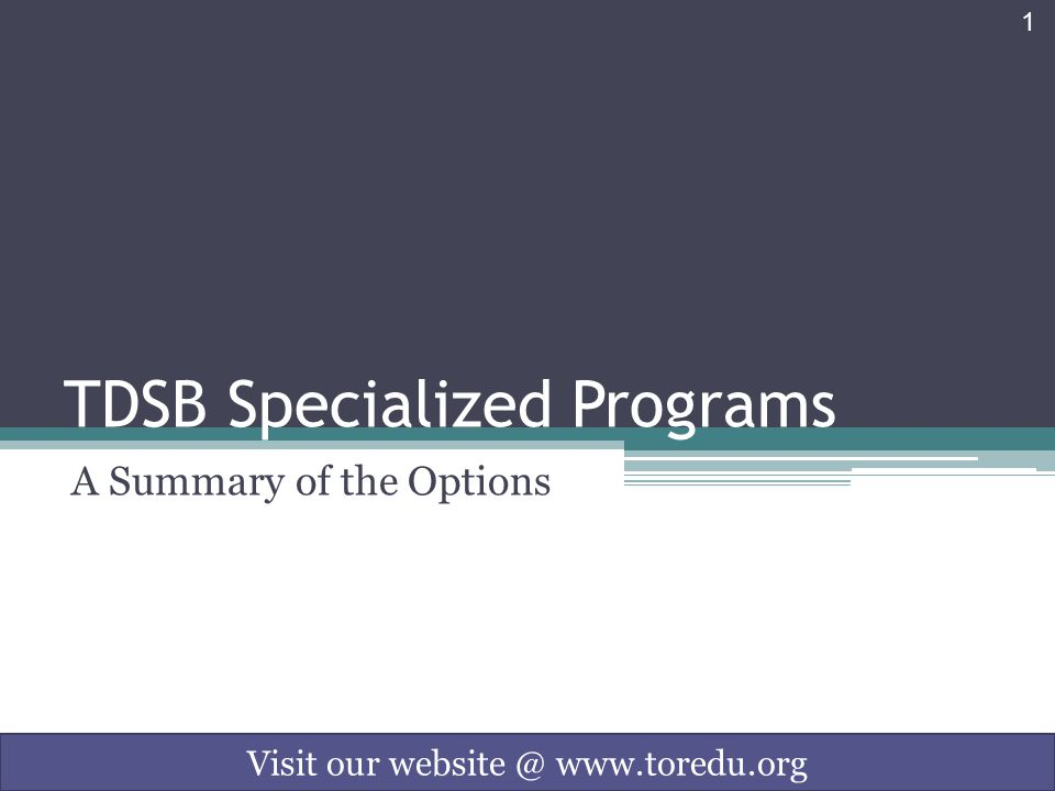 1 TDSB Specialized Programs A Summary of the Options Visit our website @ www.toredu.org