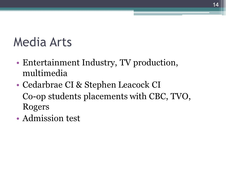 14 Media Arts Entertainment Industry, TV production, multimedia Cedarbrae CI & Stephen Leacock CI Co-op students placements with CBC, TVO, Rogers Admission test