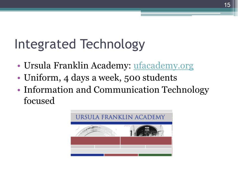15 Integrated Technology Ursula Franklin Academy: ufacademy.orgufacademy.org Uniform, 4 days a week, 500 students Information and Communication Technology focused