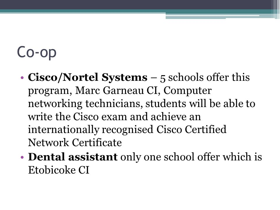 Co-op Cisco/Nortel Systems – 5 schools offer this program, Marc Garneau CI, Computer networking technicians, students will be able to write the Cisco exam and achieve an internationally recognised Cisco Certified Network Certificate Dental assistant only one school offer which is Etobicoke CI