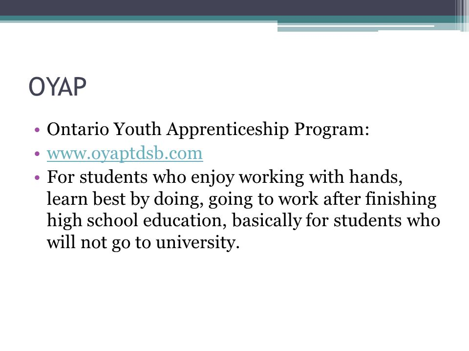 OYAP Ontario Youth Apprenticeship Program: www.oyaptdsb.com For students who enjoy working with hands, learn best by doing, going to work after finishing high school education, basically for students who will not go to university.