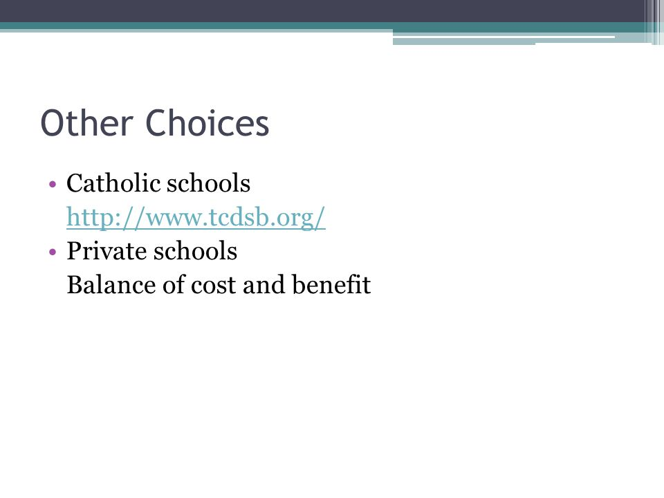 Other Choices Catholic schools http://www.tcdsb.org/ Private schools Balance of cost and benefit