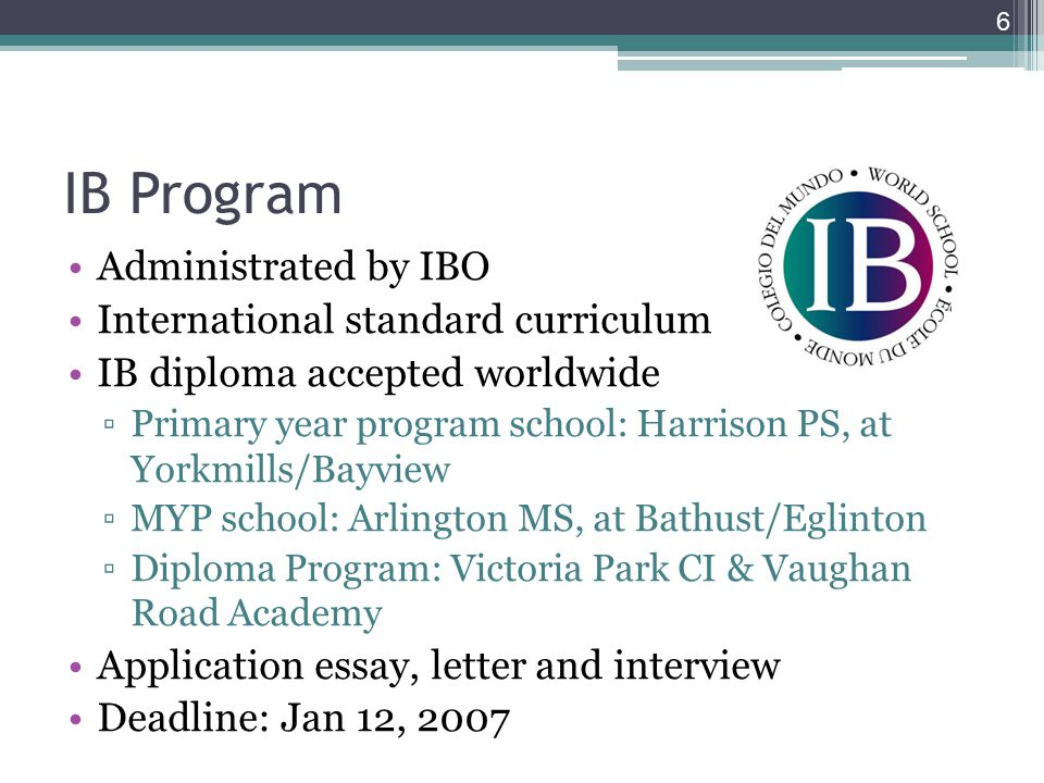 6 IB Program Administrated by IBO International standard curriculum IB diploma accepted worldwide ▫Primary year program school: Harrison PS, at Yorkmills/Bayview ▫MYP school: Arlington MS, at Bathust/Eglinton ▫Diploma Program: Victoria Park CI & Vaughan Road Academy Application essay, letter and interview Deadline: Jan 12, 2007