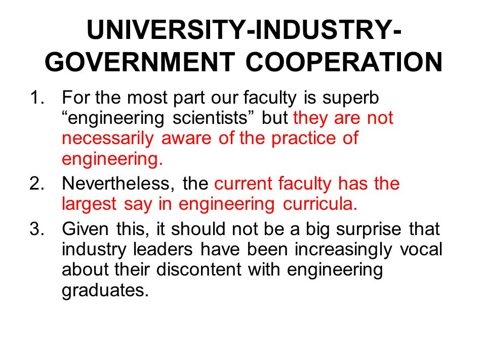"UNIVERSITY-INDUSTRY- GOVERNMENT COOPERATION 1.For the most part our faculty is superb ""engineering scientists"" but they are not necessarily aware of t"