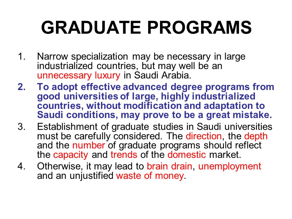 GRADUATE PROGRAMS 1.Narrow specialization may be necessary in large industrialized countries, but may well be an unnecessary luxury in Saudi Arabia. 2
