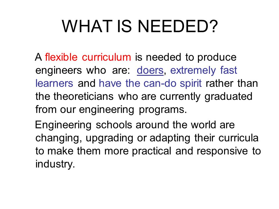 WHAT IS NEEDED? A flexible curriculum is needed to produce engineers who are: doers, extremely fast learners and have the can-do spirit rather than th