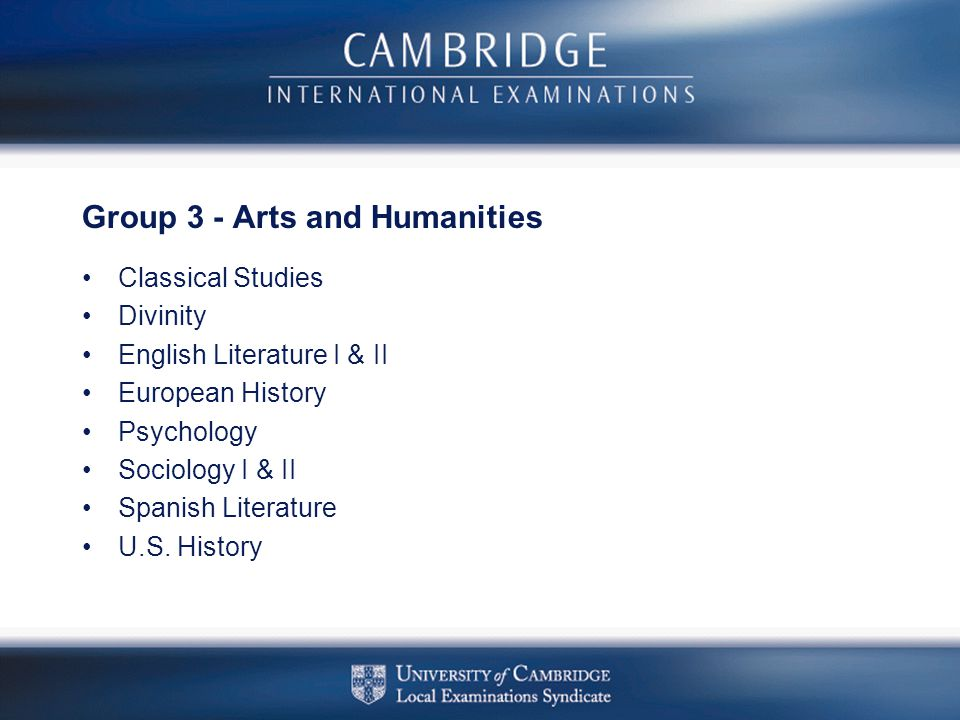 Group 3 - Arts and Humanities Classical Studies Divinity English Literature I & II European History Psychology Sociology I & II Spanish Literature U.S