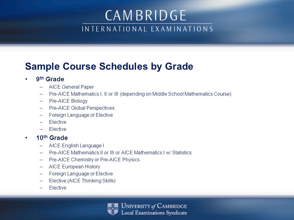 Sample Course Schedules by Grade 9 th Grade –AICE General Paper –Pre-AICE Mathematics I, II or III (depending on Middle School Mathematics Course) –Pr