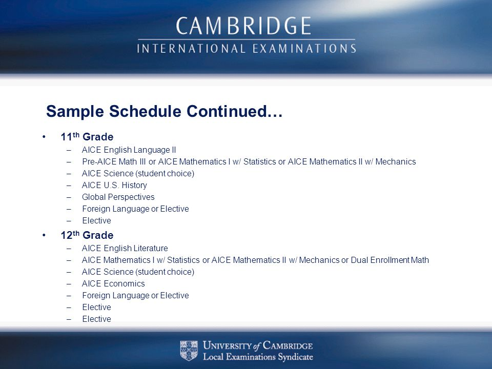 Sample Schedule Continued… 11 th Grade –AICE English Language II –Pre-AICE Math III or AICE Mathematics I w/ Statistics or AICE Mathematics II w/ Mech
