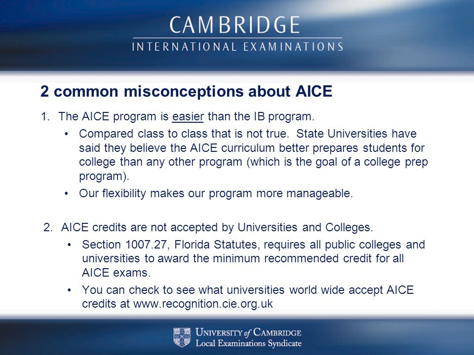 2 common misconceptions about AICE 1.The AICE program is easier than the IB program. Compared class to class that is not true. State Universities have