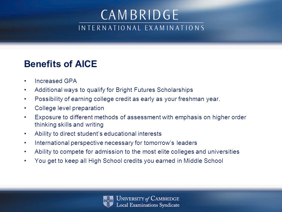 Benefits of AICE Increased GPA Additional ways to qualify for Bright Futures Scholarships Possibility of earning college credit as early as your fresh