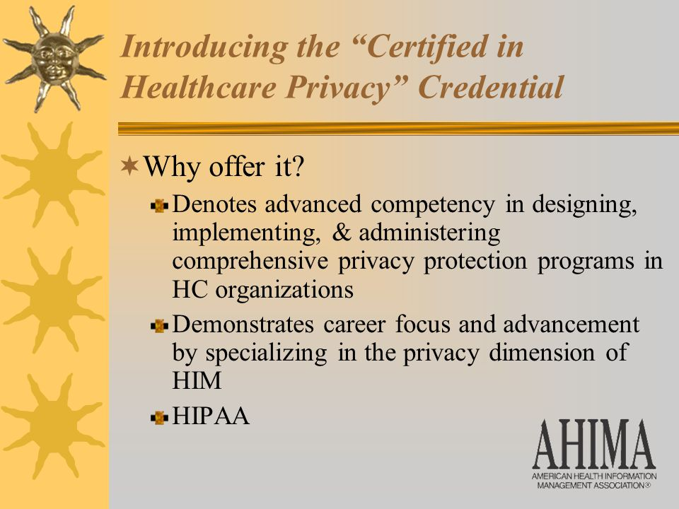 Introducing the Certified in Healthcare Privacy Credential  Why offer it.