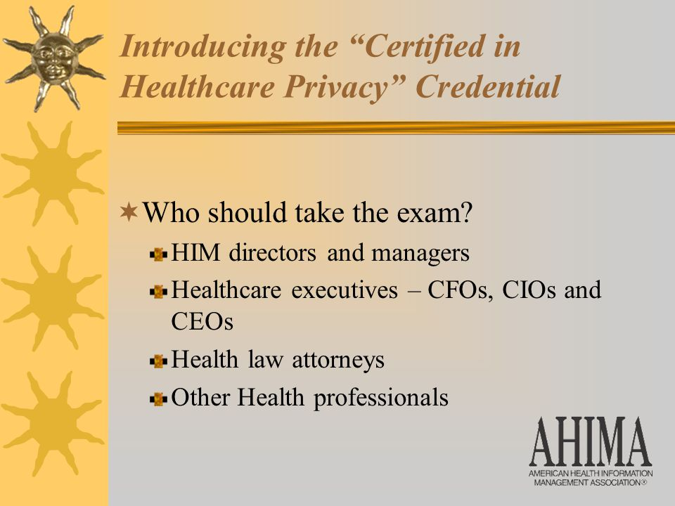 Introducing the Certified in Healthcare Privacy Credential  Who should take the exam.