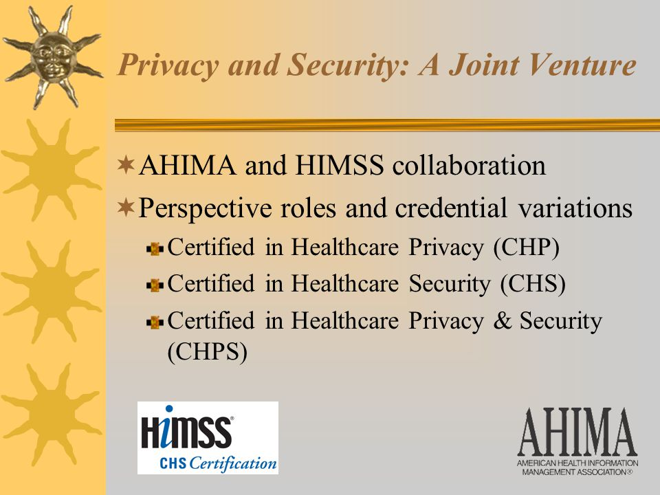 Privacy and Security: A Joint Venture  AHIMA and HIMSS collaboration  Perspective roles and credential variations Certified in Healthcare Privacy (CHP) Certified in Healthcare Security (CHS) Certified in Healthcare Privacy & Security (CHPS)
