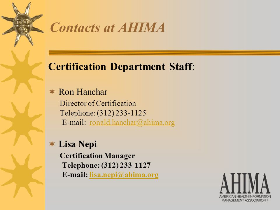 Contacts at AHIMA Certification Department Staff:  Ron Hanchar Director of Certification Telephone: (312) 233-1125 E-mail: ronald.hanchar@ahima.orgronald.hanchar@ahima.org  Lisa Nepi Certification Manager Telephone: (312) 233-1127 E-mail: lisa.nepi@ahima.orglisa.nepi@ahima.org