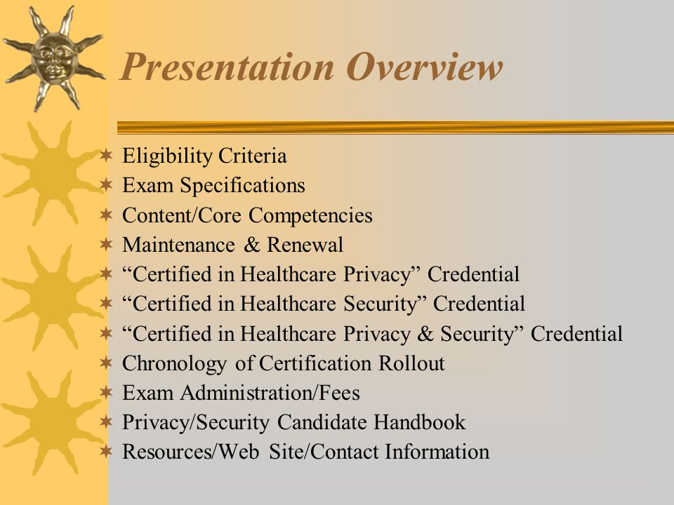Presentation Overview  Eligibility Criteria  Exam Specifications  Content/Core Competencies  Maintenance & Renewal  Certified in Healthcare Privacy Credential  Certified in Healthcare Security Credential  Certified in Healthcare Privacy & Security Credential  Chronology of Certification Rollout  Exam Administration/Fees  Privacy/Security Candidate Handbook  Resources/Web Site/Contact Information