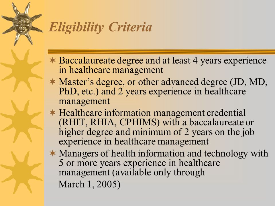 Eligibility Criteria  Baccalaureate degree and at least 4 years experience in healthcare management  Master's degree, or other advanced degree (JD, MD, PhD, etc.) and 2 years experience in healthcare management  Healthcare information management credential (RHIT, RHIA, CPHIMS) with a baccalaureate or higher degree and minimum of 2 years on the job experience in healthcare management  Managers of health information and technology with 5 or more years experience in healthcare management (available only through March 1, 2005)
