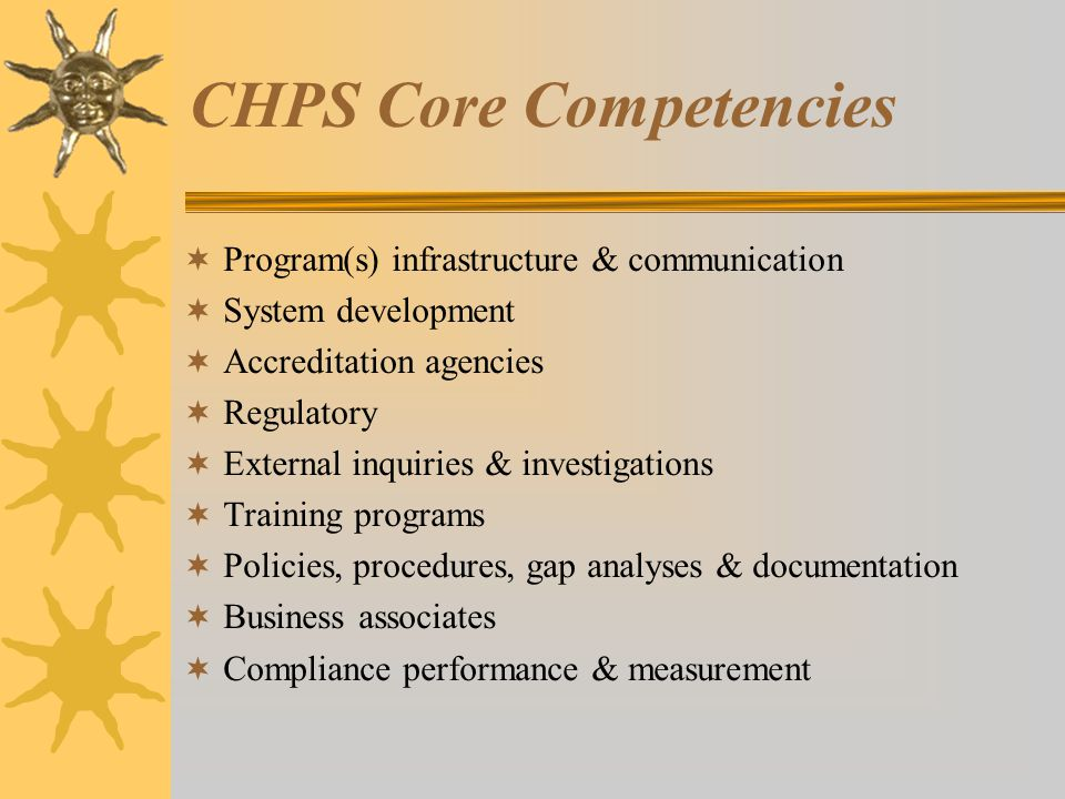 CHPS Core Competencies  Program(s) infrastructure & communication  System development  Accreditation agencies  Regulatory  External inquiries & investigations  Training programs  Policies, procedures, gap analyses & documentation  Business associates  Compliance performance & measurement