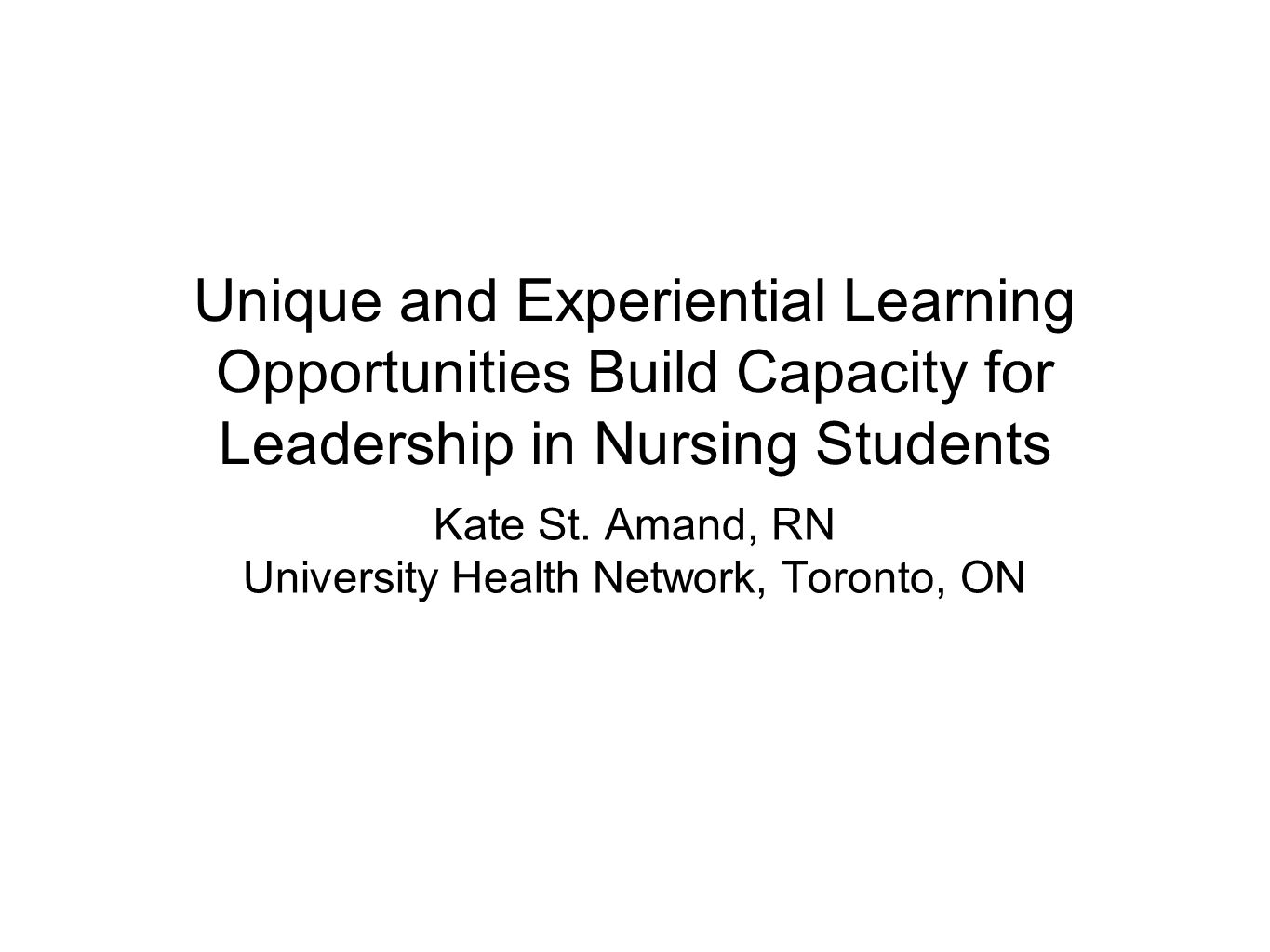 Unique and Experiential Learning Opportunities Build Capacity for Leadership in Nursing Students Kate St.
