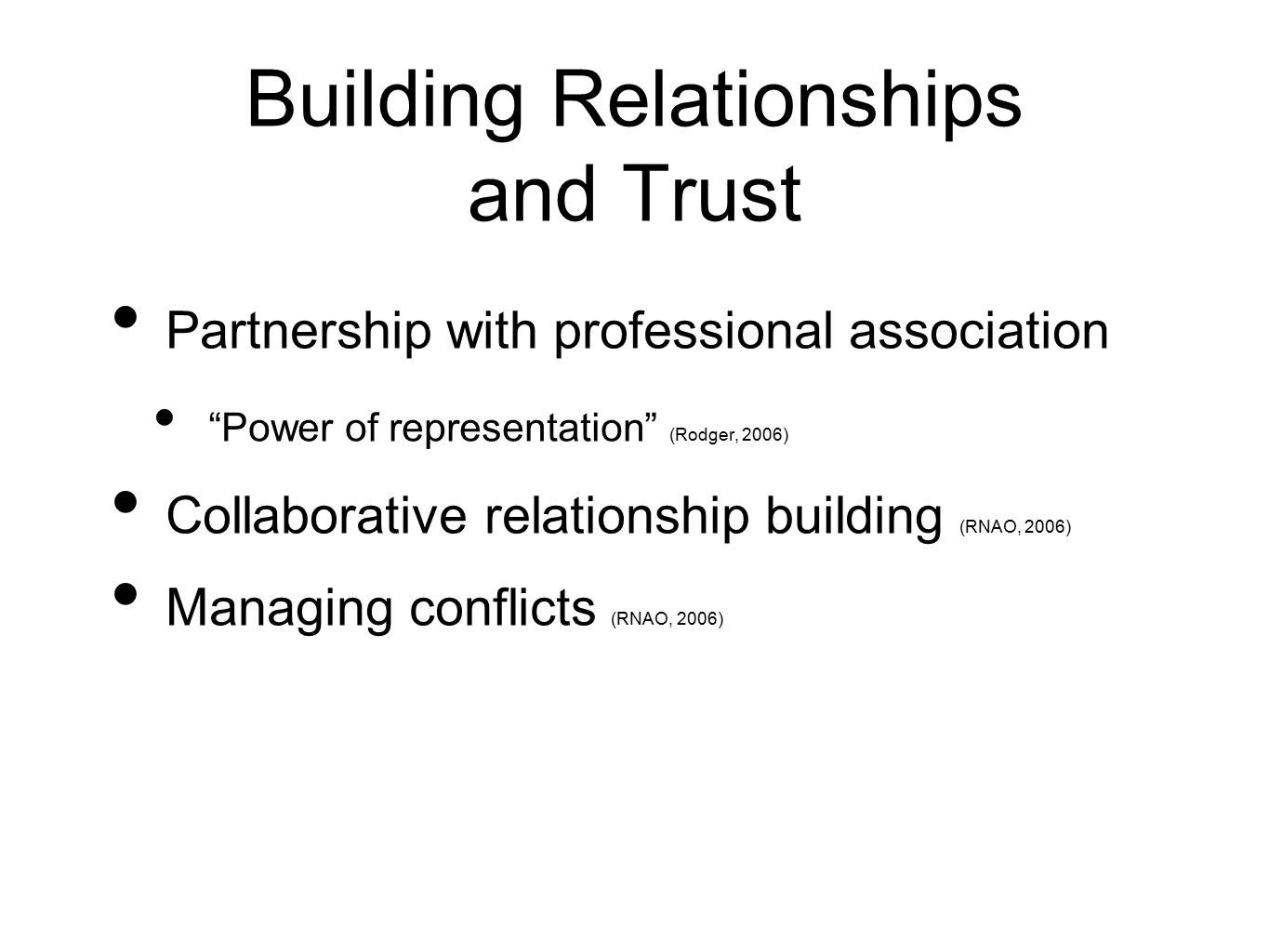 Building Relationships and Trust Partnership with professional association Power of representation (Rodger, 2006) Collaborative relationship building (RNAO, 2006) Managing conflicts (RNAO, 2006)