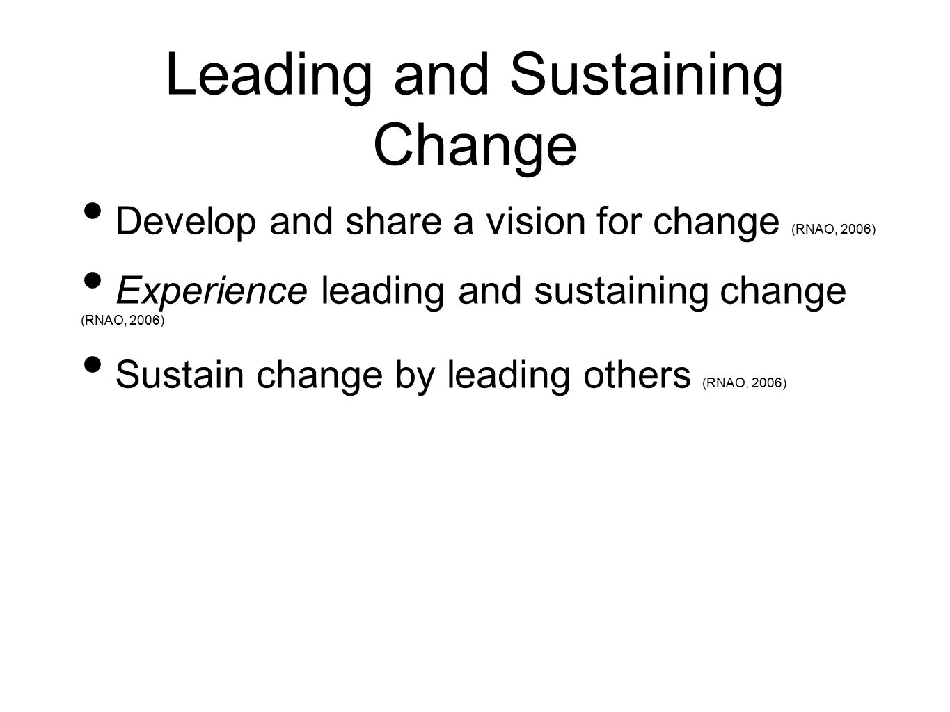 Leading and Sustaining Change Develop and share a vision for change (RNAO, 2006) Experience leading and sustaining change (RNAO, 2006) Sustain change by leading others (RNAO, 2006)