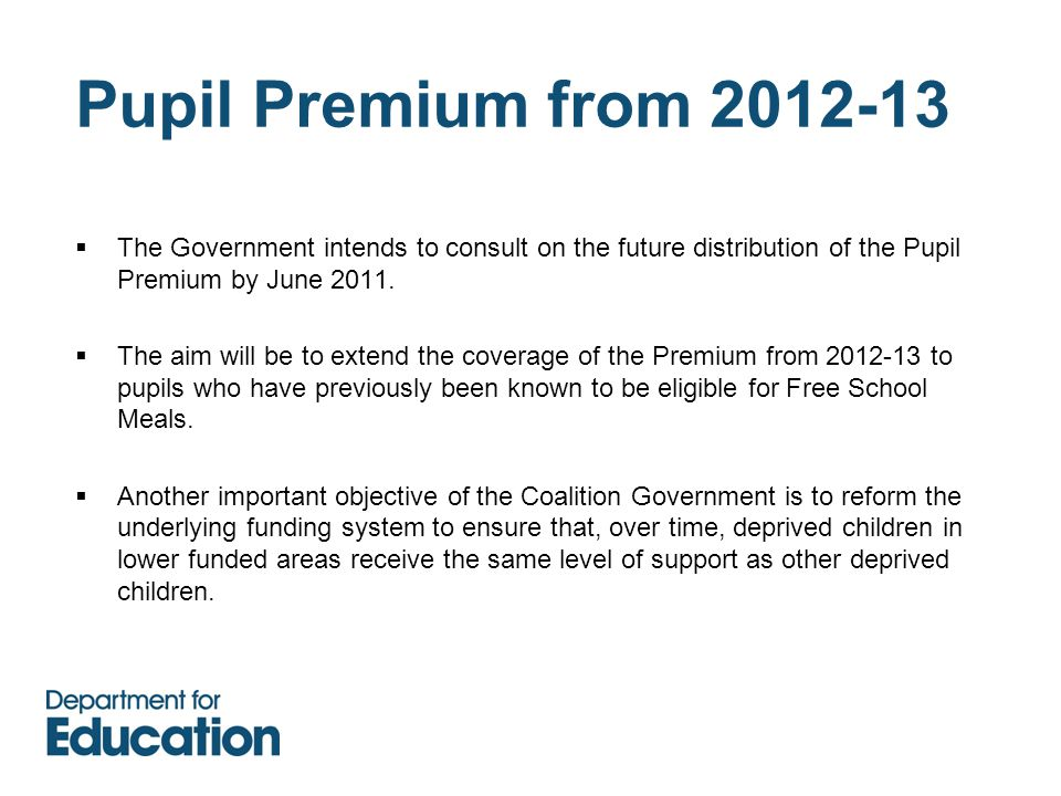 Pupil Premium from 2012-13  The Government intends to consult on the future distribution of the Pupil Premium by June 2011.
