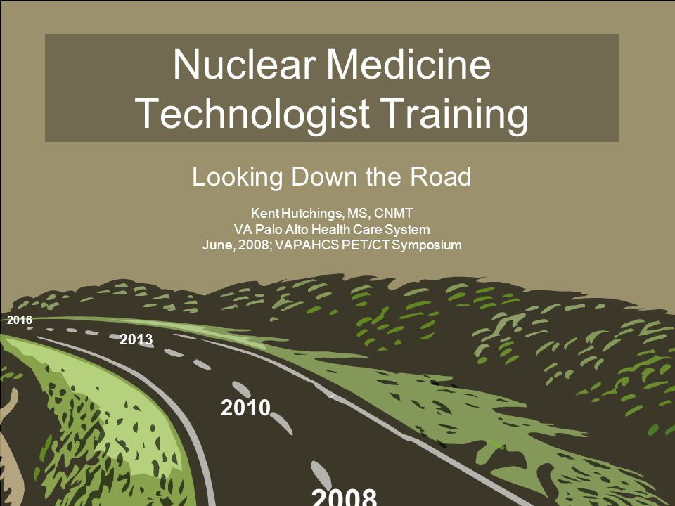 Nuclear Medicine Technologist Training Looking Down the Road Kent Hutchings, MS, CNMT VA Palo Alto Health Care System June, 2008; VAPAHCS PET/CT Symposium 2016 2013 2010 2008