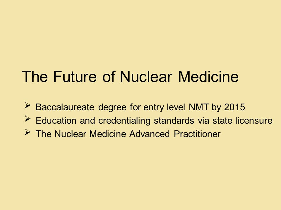 The Future of Nuclear Medicine Baccalaureate degree for entry level NMT by 2015 Education and credentialing standards via state licensure The Nuclear Medicine Advanced Practitioner      