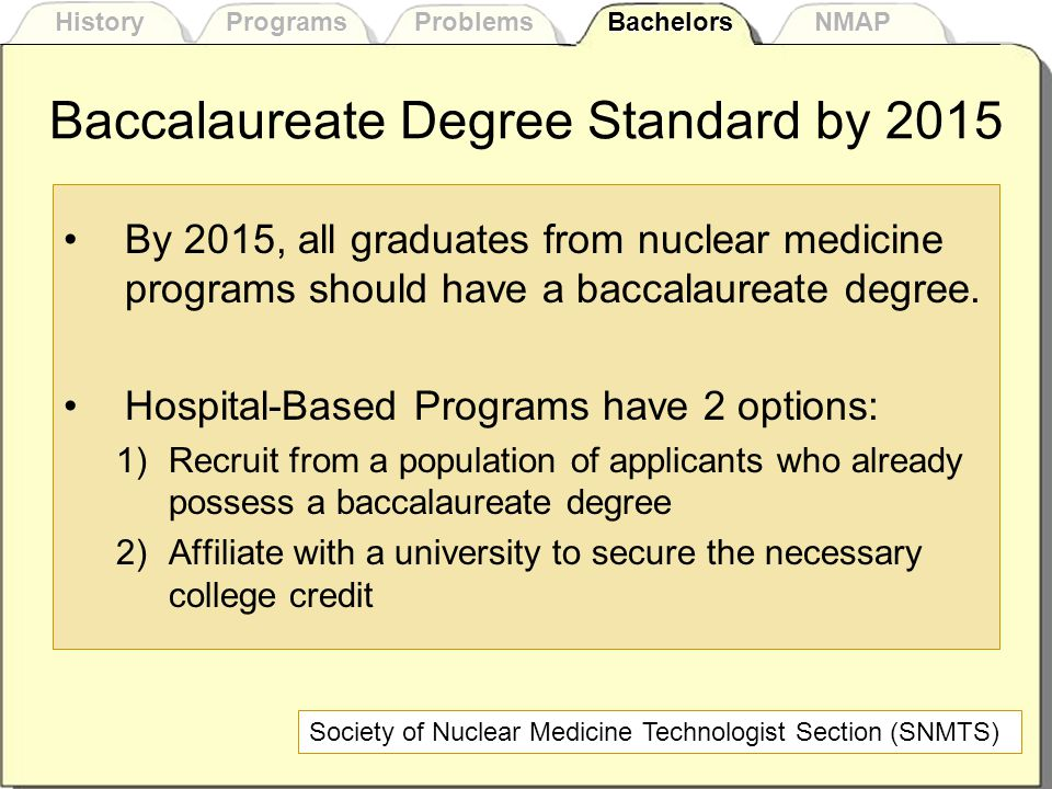 Baccalaureate Degree Standard by 2015 By 2015, all graduates from nuclear medicine programs should have a baccalaureate degree.