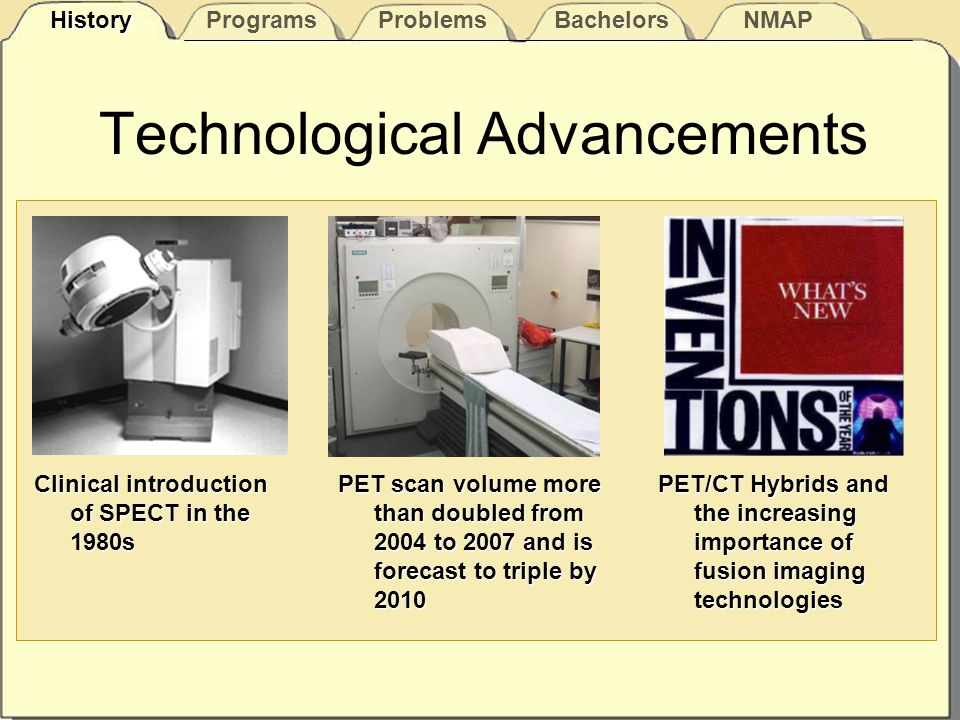 Technological Advancements PET scan volume more than doubled from 2004 to 2007 and is forecast to triple by 2010 Clinical introduction of SPECT in the 1980s PET/CT Hybrids and the increasing importance of fusion imaging technologies History Programs Problems Bachelors NMAP