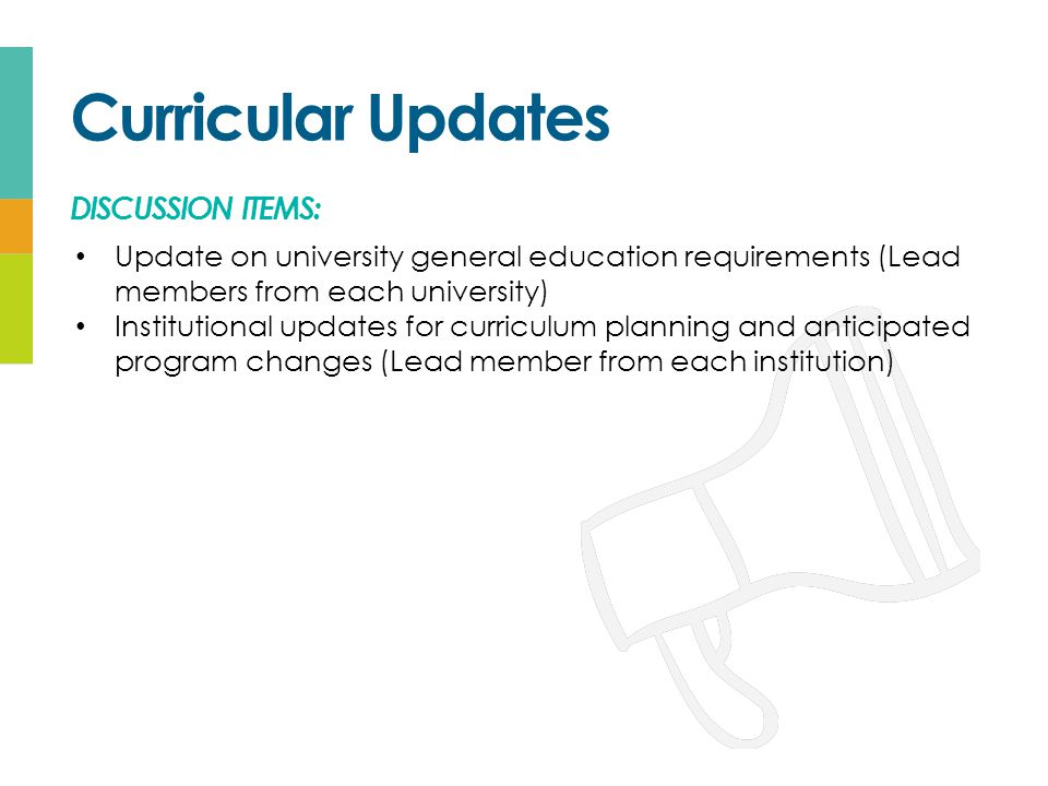 Curricular Updates DISCUSSION ITEMS: Update on university general education requirements (Lead members from each university) Institutional updates for curriculum planning and anticipated program changes (Lead member from each institution)