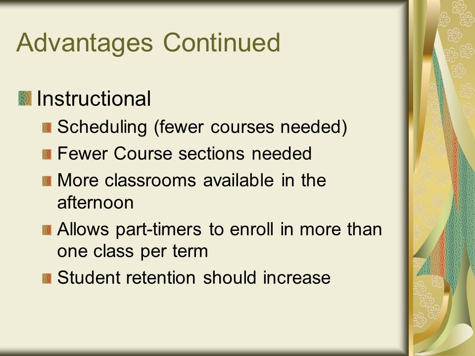 Advantages Continued Instructional Scheduling (fewer courses needed) Fewer Course sections needed More classrooms available in the afternoon Allows part-timers to enroll in more than one class per term Student retention should increase