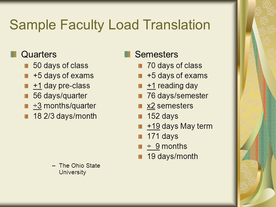 Sample Faculty Load Translation Quarters 50 days of class +5 days of exams +1 day pre-class 56 days/quarter ÷3 months/quarter 18 2/3 days/month –T–The Ohio State University Semesters 70 days of class +5 days of exams +1 reading day 76 days/semester x2 semesters 152 days +19 days May term 171 days ÷ 9 months 19 days/month