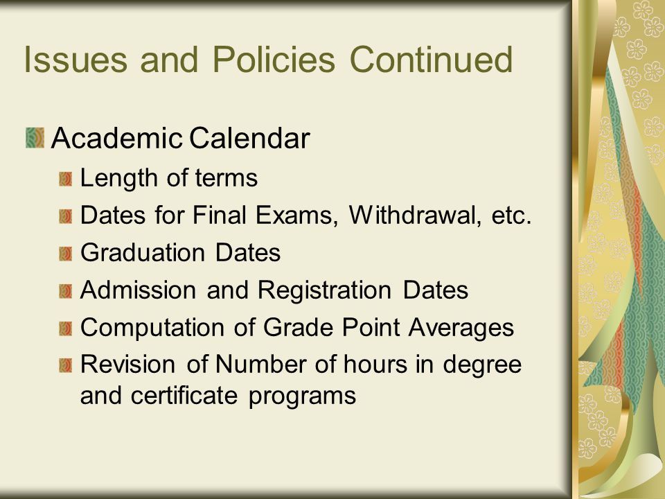 Issues and Policies Continued Academic Calendar Length of terms Dates for Final Exams, Withdrawal, etc.